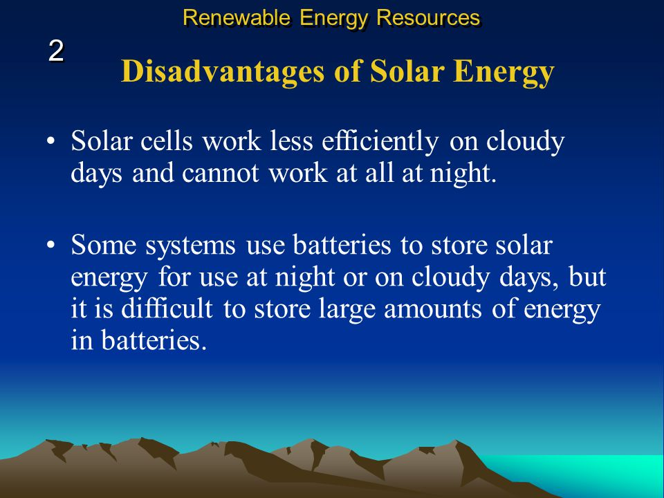 Disadvantages of Solar Energy Solar cells work less efficiently on cloudy days and cannot work at all at night.