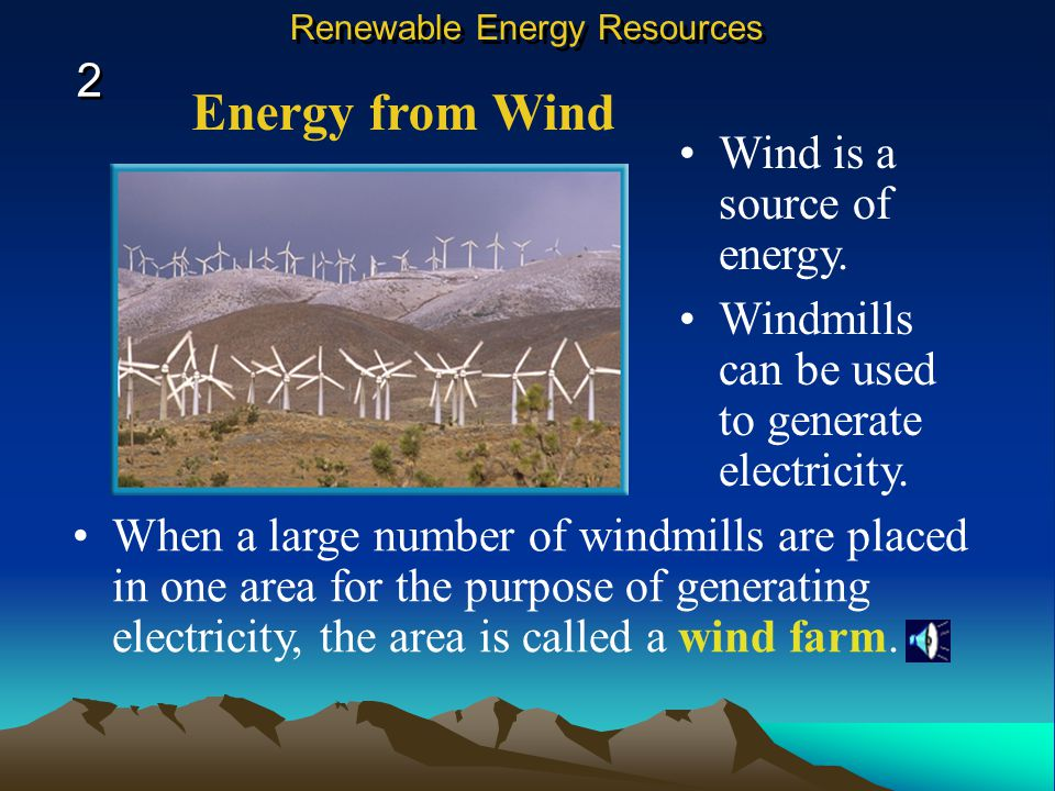 Energy from Wind Wind is a source of energy.Windmills can be used to generate electricity.