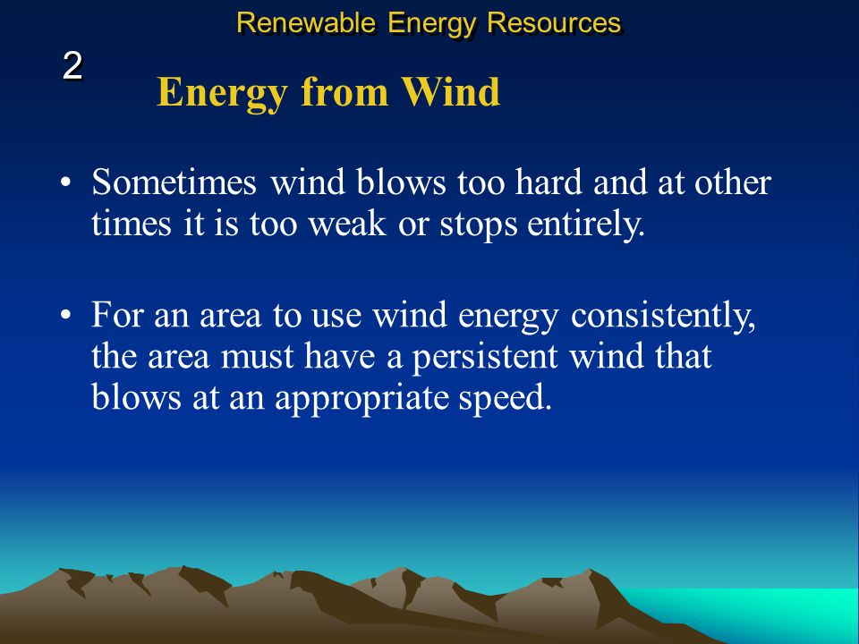 Energy from Wind Sometimes wind blows too hard and at other times it is too weak or stops entirely.