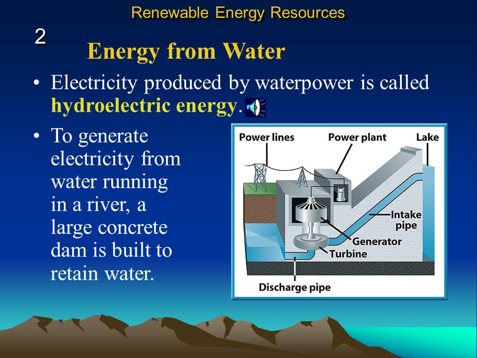 Energy from Water Electricity produced by waterpower is called hydroelectric energy.