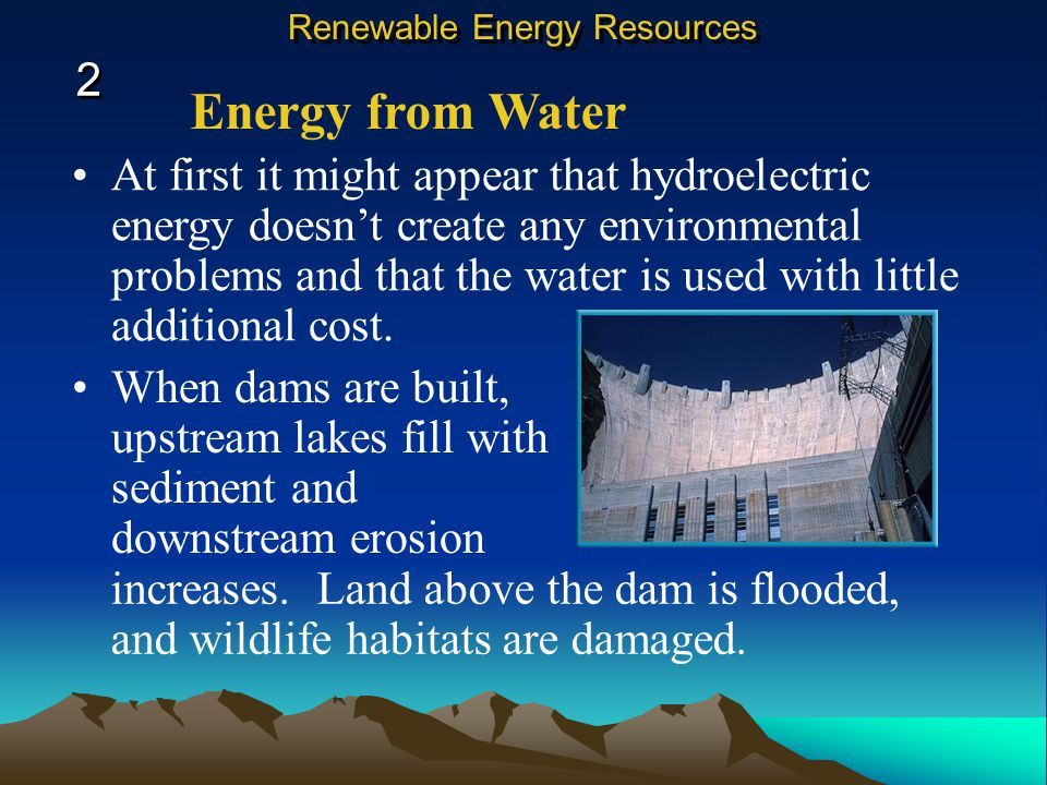 Energy from Water At first it might appear that hydroelectric energy doesn't create any environmental problems and that the water is used with little additional cost.