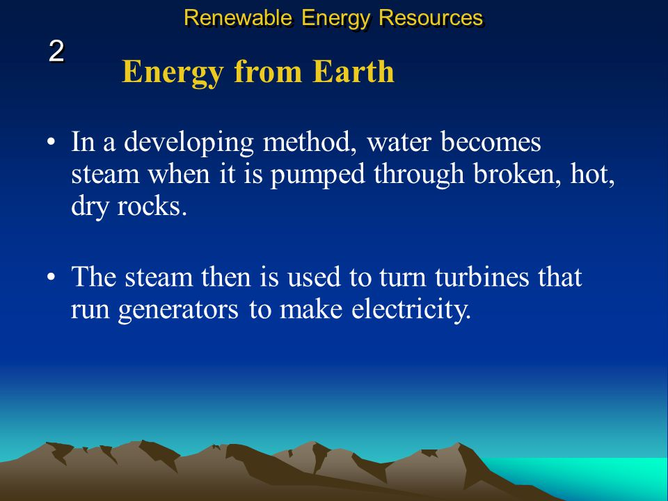 Energy from Earth In a developing method, water becomes steam when it is pumped through broken, hot, dry rocks.