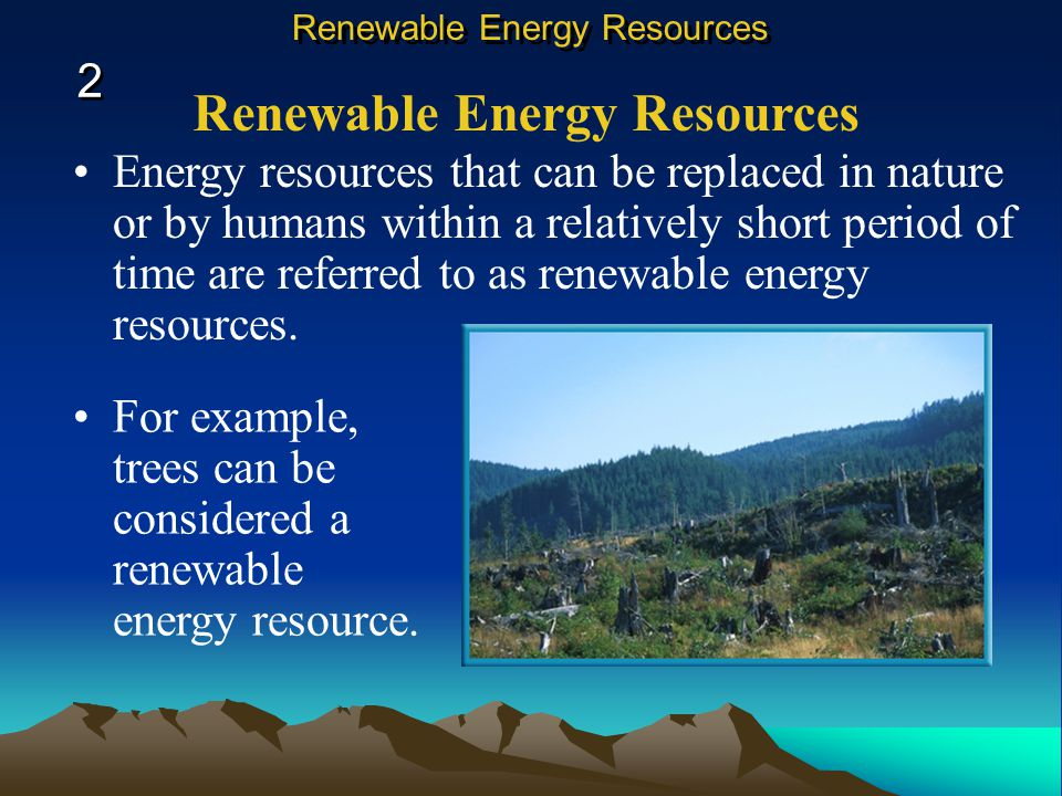 Energy resources that can be replaced in nature or by humans within a relatively short period of time are referred to as renewable energy resources.