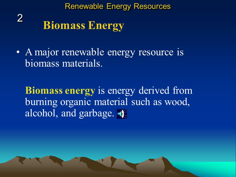 Biomass Energy A major renewable energy resource is biomass materials.
