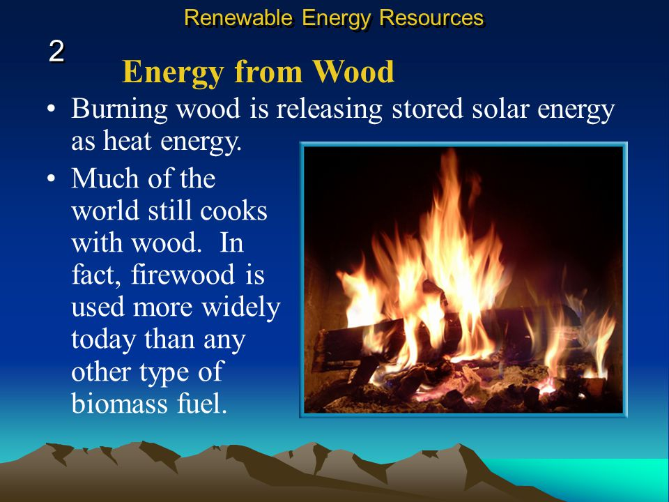 Energy from Wood Burning wood is releasing stored solar energy as heat energy.