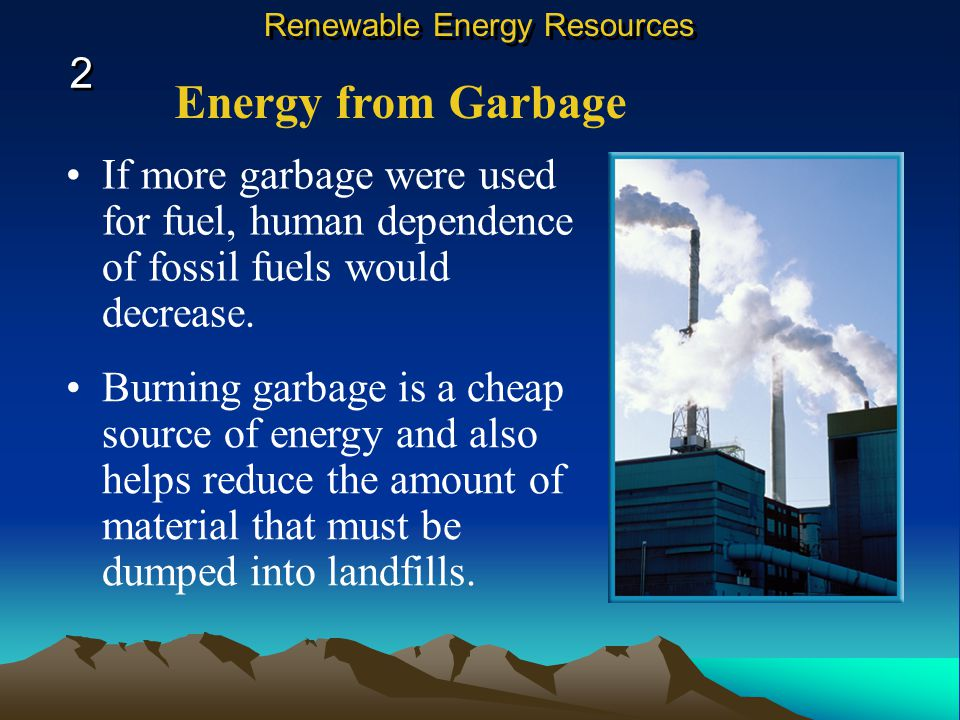 Energy from Garbage If more garbage were used for fuel, human dependence of fossil fuels would decrease.