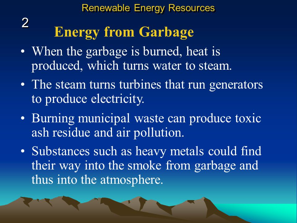 Energy from Garbage When the garbage is burned, heat is produced, which turns water to steam.