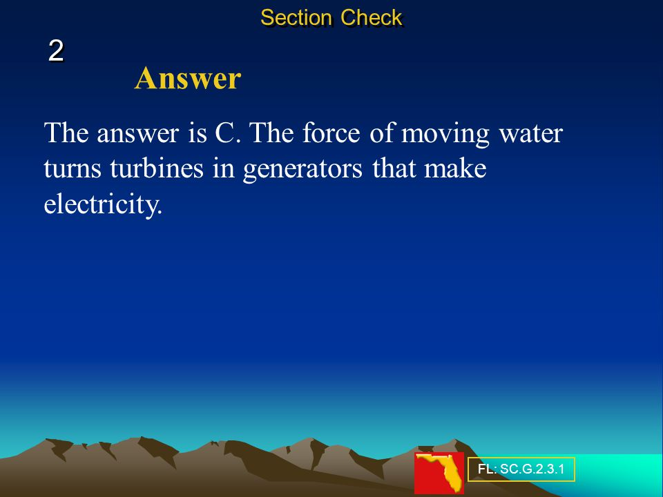 The answer is C.The force of moving water turns turbines in generators that make electricity.