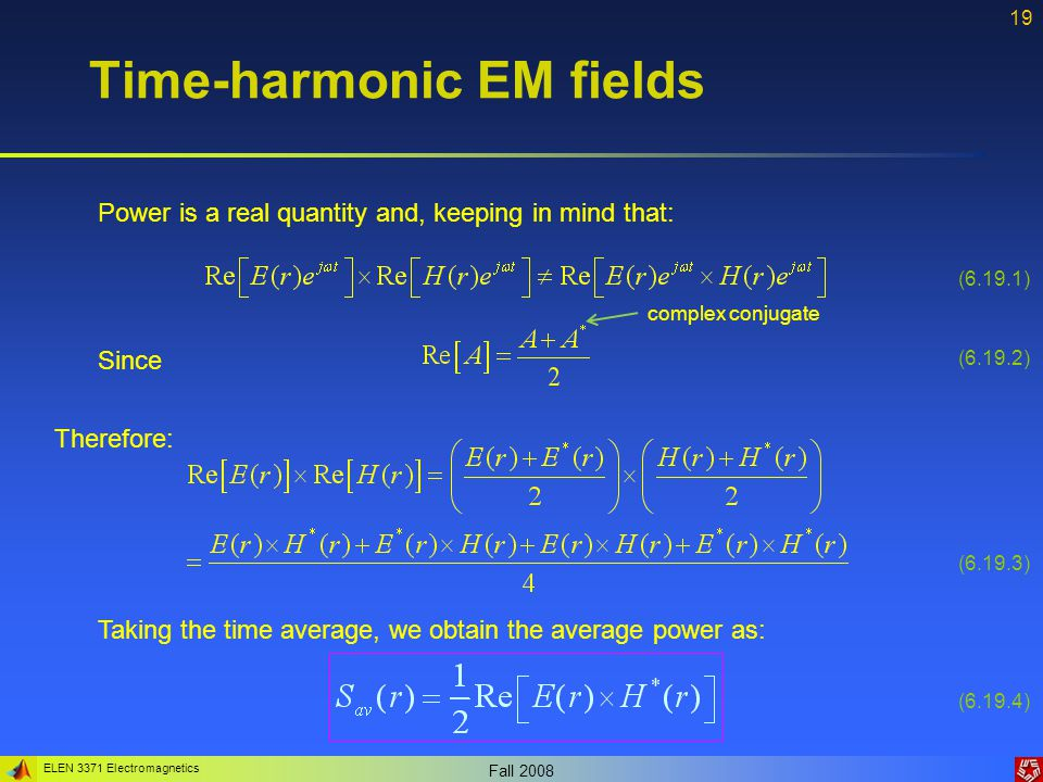 ELEN 3371 Electromagnetics Fall 2008 20 Time-harmonic EM fields Therefore, the Poynting's theorem in phasors is: (6.20.1) Total power radiated from the volume The power dissipated within the volume The energy stored within the volume Indicates that the power (energy) is reactive