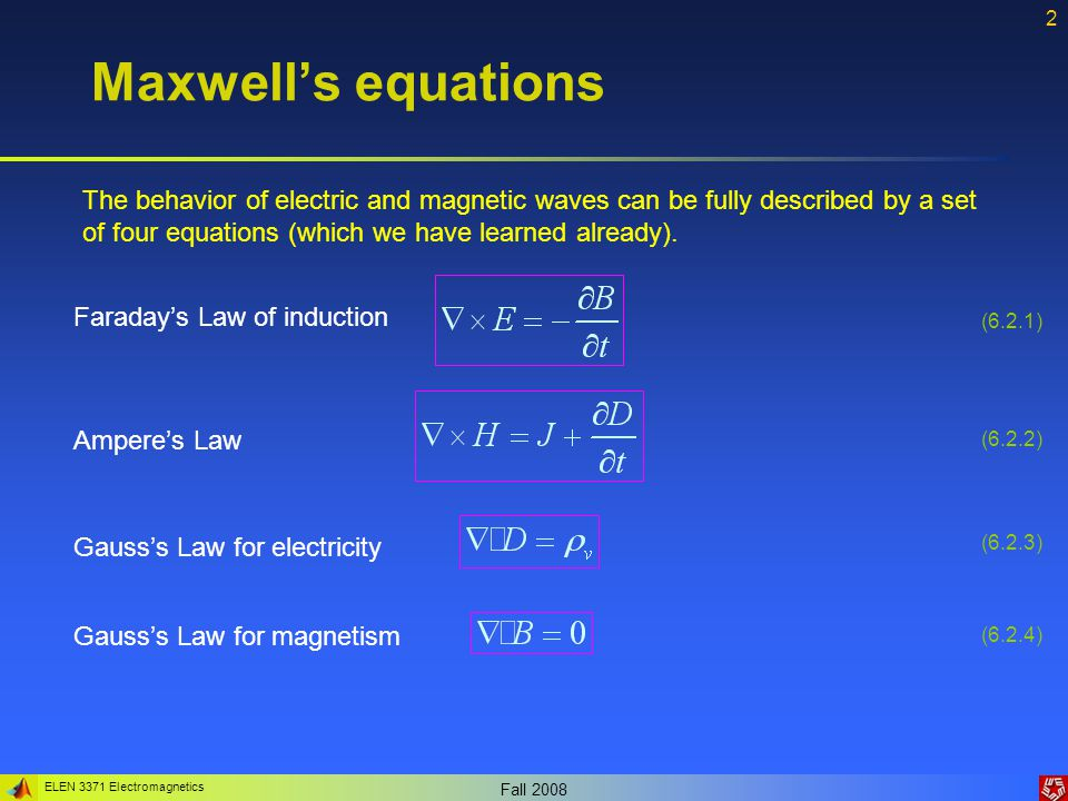 ELEN 3371 Electromagnetics Fall 2008 3 Maxwell's equations And the constitutive relations: They relate the electromagnetic field to the properties of the material, in which the field exists.