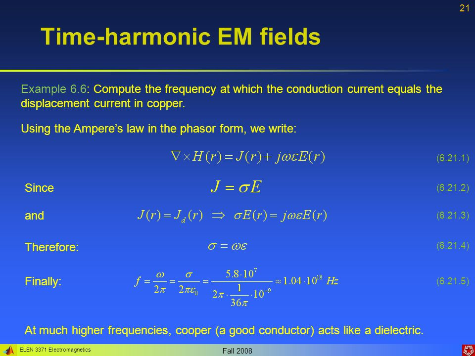 ELEN 3371 Electromagnetics Fall 2008 22 Time-harmonic EM fields Example 6.7: The fields in a free space are: Determine the Poynting vector if the frequency is 500 MHz.
