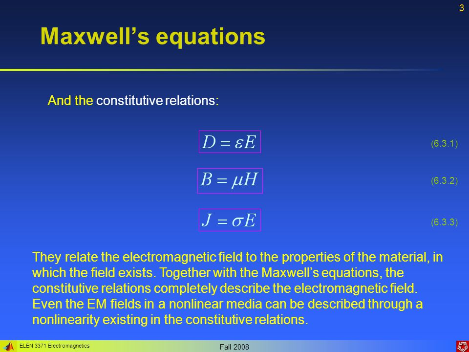 ELEN 3371 Electromagnetics Fall 2008 4 Maxwell's equations Gauss's Law for magnetism Gauss's Law for electricity Ampere's Law Faraday's Law of induction (6.4.1) (6.4.2) (6.4.3) (6.4.4) Integral form