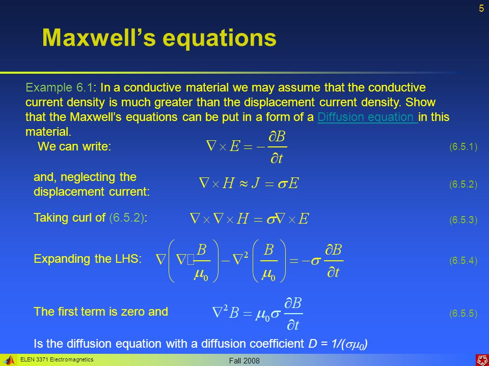 ELEN 3371 Electromagnetics Fall 2008 6 Maxwell's equations Example 6.2: Solve the diffusion equation for the case of the magnetic flux density B x (z,t) near a planar vacuum-copper interface, assuming for copper:  =  0 and  = 5.8 x 10 7 S/m.