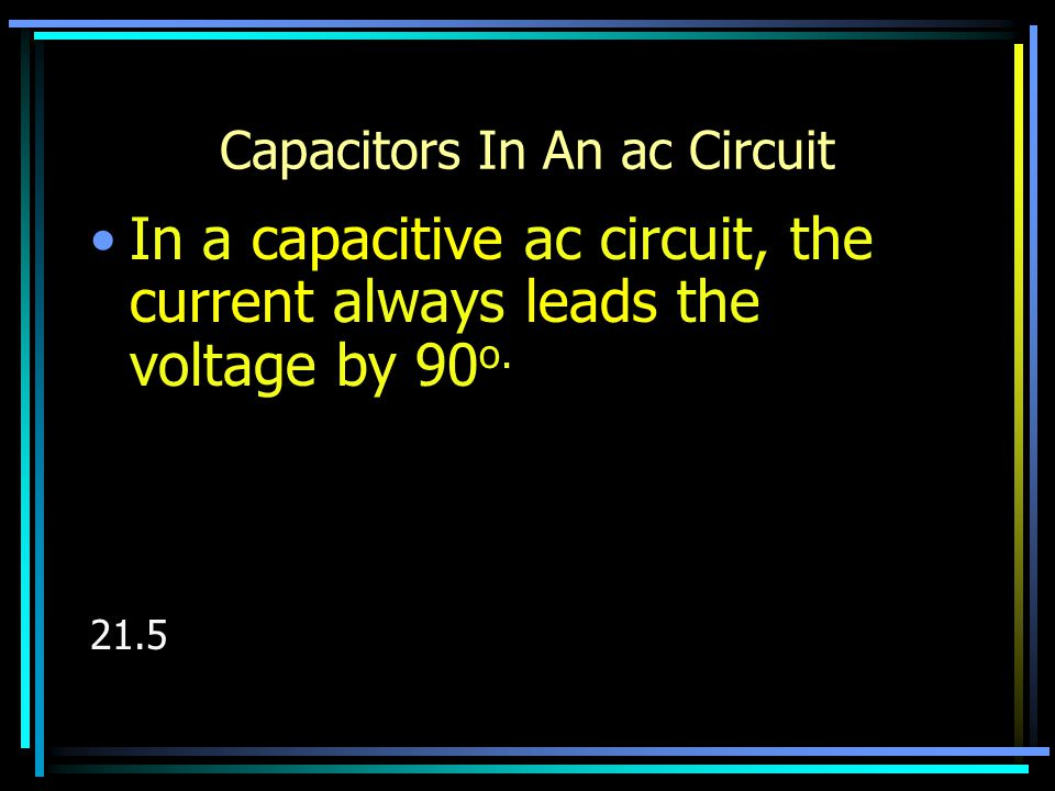 Capacitive Reactance Capacitive reactance (ohms) –Similar to resistance in a dc circuit Decreases with frequency –Opposes a change in ac voltage –Formulas:
