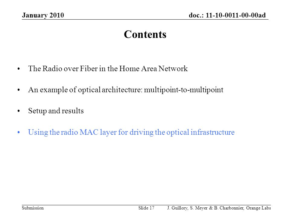 doc.: 11-10-0011-00-00ad Submission January 2010 Splitter Gateway + ONT Workspace bedroom Children's bedroom Parent's Kitchen Living-room Garage Laser ON MAC monitoring Signal Signal Noise Using the radio MAC layer for driving the optical infrastructure The lasers that are turned-on without seeing radio data at the input, are noise for the photodiodes that receive an optical signal from another laser (copy of the ambient noise by adding the noise of the conversions).