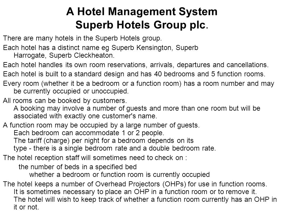 Use Case Diagram Actors & Use Cases A Customer –Make a booking (check the booking details to work out the invoice total) –Cancel a booking (but must still pay if it's a late cancellation) A Guest –Arrive and check in (check the booking to make sure the guest is booked in) –Depart and check out ( and pay for any damages) A Manager –Check if a room is currently occupied –Check whether a function room has an OHP located in it –Install an OHP –Remove the OHP from a room