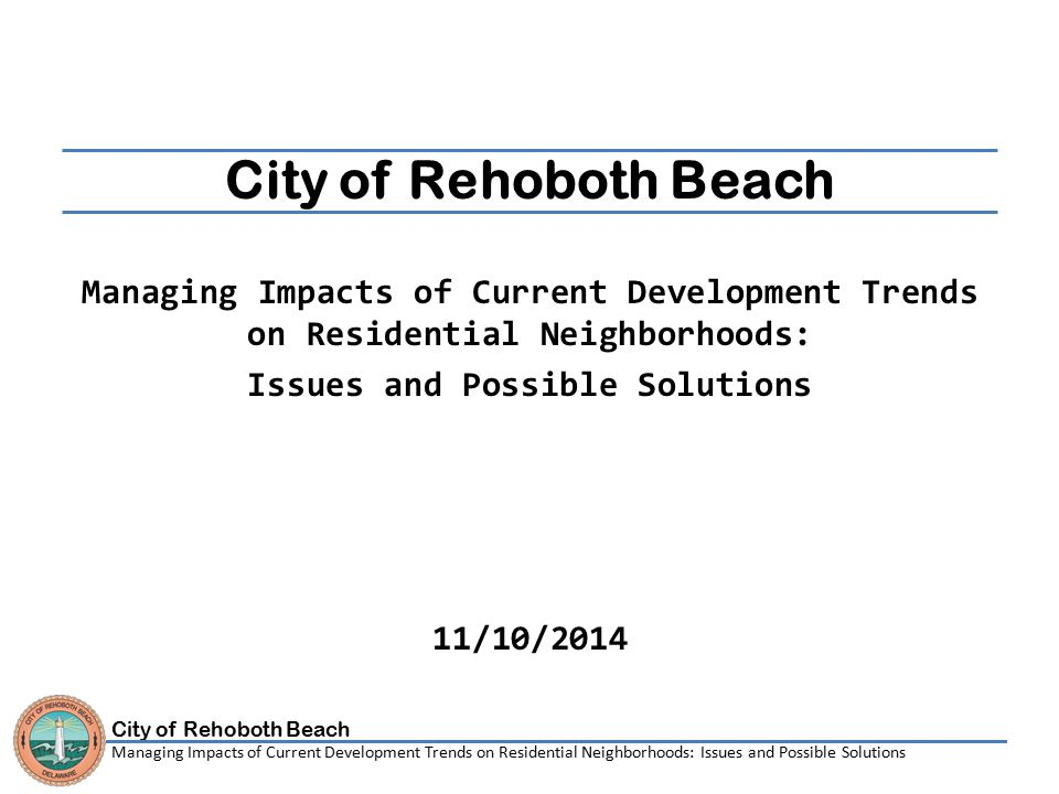 City of Rehoboth Beach Managing Impacts of Current Development Trends on Residential Neighborhoods: Issues and Possible Solutions Implementation Timeframe The Following slides will detail solutions that will require the following timeframe: ■ 0-2 Months to implement ■ 3-4 Months to implement ■ 5-6 Months to implement