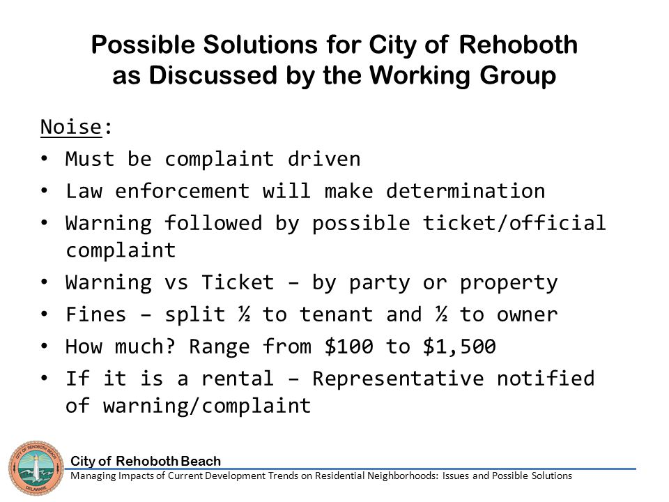 City of Rehoboth Beach Managing Impacts of Current Development Trends on Residential Neighborhoods: Issues and Possible Solutions Possible Solutions for City of Rehoboth as Discussed by the Working Group (continued) Vacation Rentals: Need for a hotline.