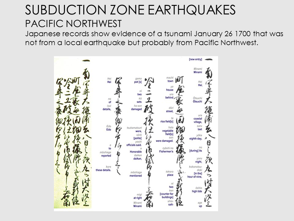SUBDUCTION ZONE EARTHQUAKES PACIFIC NORTHWEST Kenji Sataki found Japanese records to tsunami occurrences along the country s eastern coastline between January 27 and 28, 1700.