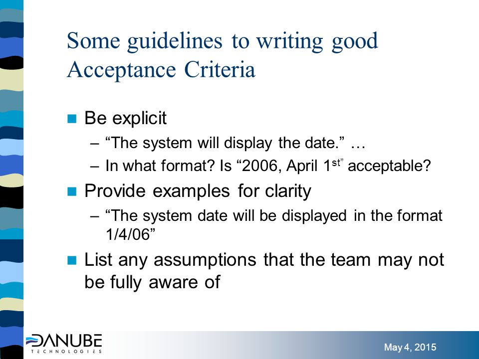 May 4, 2015 Some guidelines to writing good Acceptance Criteria Include what you'd expect the system to do … – The checking account balance will be updated with the amount entered by the user. … and where ambiguous, what the system is not expected to do – Reconciliation with the amount of funds deposited is not expected at this time.