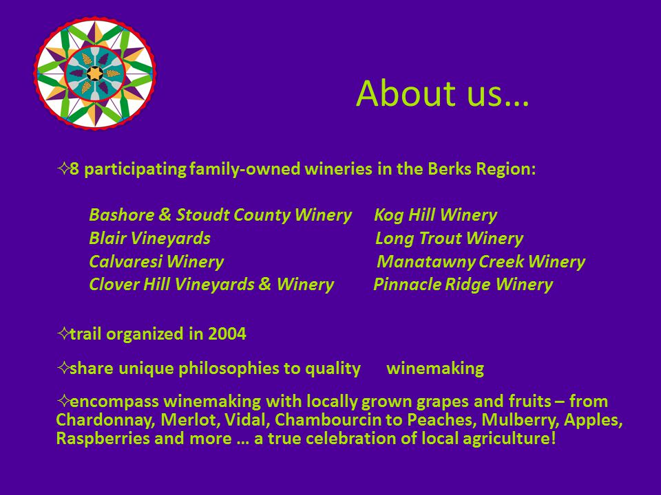 Berks County Wine Trail 2009  member wineries span the entire Berks region  Public enjoys seeing agricultural farmland & tourism attractions during their self- guided exploration of our wine trail