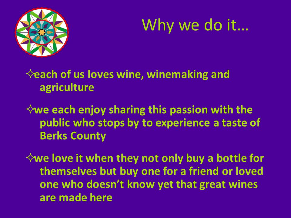  some of the wineries grow their own fruit as well as produce the wines; others purchase fruit from other growers in the region, producing the wines here in Berks  at the more established wineries, the winemakers work fulltime at their craft  while others, still in transition, juggle a day job or corporate career while carving out time for their second career & true passion – winemaking How we do it…