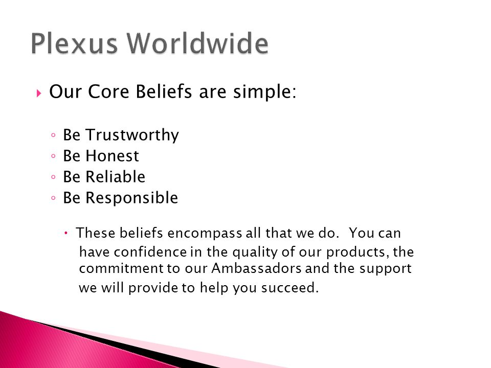 ‣ Plexus Slim o Safe and effective weight control o Helps regulate blood sugar o Helps maintain healthy blood pressure o Promotes beneficial cholesterol and lipid levels o Proven ingredients – Alpha Lipoic Acid, Cholorogenic Acid, and Garcinai Cambogia – that address All areas of weight loss o Not a meal replacement o No Caffeine, No stimulants, No shakes