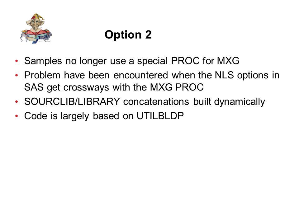 Option 2 - JCLSPSMA //S1 EXEC SAS, // CONFIG= UXMCBH.MXG.SOURCLIB.V2903(CONFIMXG ) //MXGNAMES DD * %LET MXGSOURC=MXG.SOURCLIB; %LET MXGFORMT=MXG.FORMATS; %LET MXGUSER1=MXG.USERID.SOURCLIB; %LET MXGUSER2=; %LET MXGUSER3=; //WORK DD UNIT=(SYSDA,16),SPACE=(CYL,(500,500)) //CICSTRAN DD DSN=MXG.DAILY.CICSTRAN(+1), // UNIT=TAPE ESOTERIC,DISP=(,CATLG,DELETE) //CICSBAD DD DSN=MXG.DAILY.CICSBAD(+1), // SPACE=(CYL,(5,5)),DISP=(,CATLG,DELETE) //SMF DD DSN=YOUR.DAILY.SMF.CICS(0),DISP=SHR