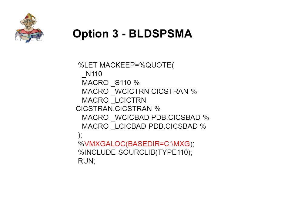 Option 3 - BLDSPSME %LET MACKEEP=%QUOTE( MACRO _WCICTRN _NULL_ % MACRO _LCICTRN _NULL_ % MACRO _WCICBAD _NULL_ % MACRO _WDB2ACC _NULL_ % MACRO _LDB2ACC _NULL_ % MACRO _WDB2ACP _NULL_ % MACRO _WDB2ACB _NULL_ % MACRO _WDB2ACG _NULL_ % MACRO _WDB2ACR _NULL_ % MACRO _WDB2ACW _NULL_ % MACRO _SDB2ACP % MACRO _SDB2ACB % MACRO _SDB2ACG % MACRO _SDB2ACR % MACRO _SDB2ACW % _N74 MACRO _S74 % ); %UTILBLDP(BUILDPDB=YES, USERADD=TMNT/238, SUPPRESS=74 115 116, MXGINCL=ASUM70PR ASUMCACH ASUMTAPE ASUMTMNT ASUMTALO, OUTFILE=INSTREAM); %BLDSMPDB( AUTOALOC=YES, BASEDIR=C:\MXGTEST, ERASEPDB=NO, RUNDAY=YES, BUILDPDB=INSTREAM, RUNWEEK=NO, RUNMNTH=NO ); RUN;