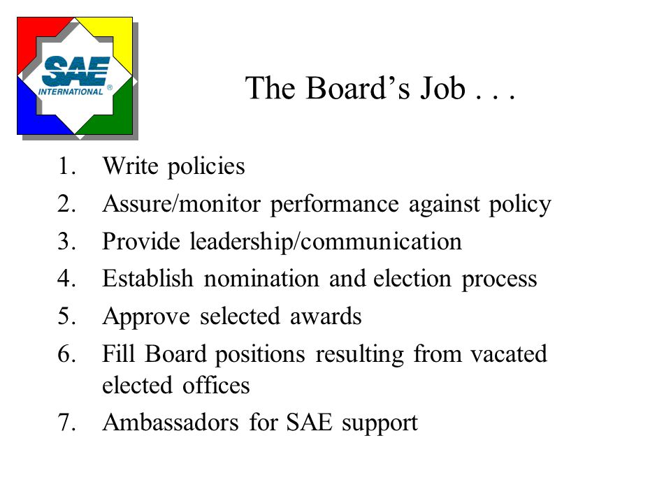 Governance Process Policies – How the Board Performs its' Job Teamwork Proactive and empowerment Focus on customer needs Continuous process improvement Uses short-term focused subteams to increase productivity