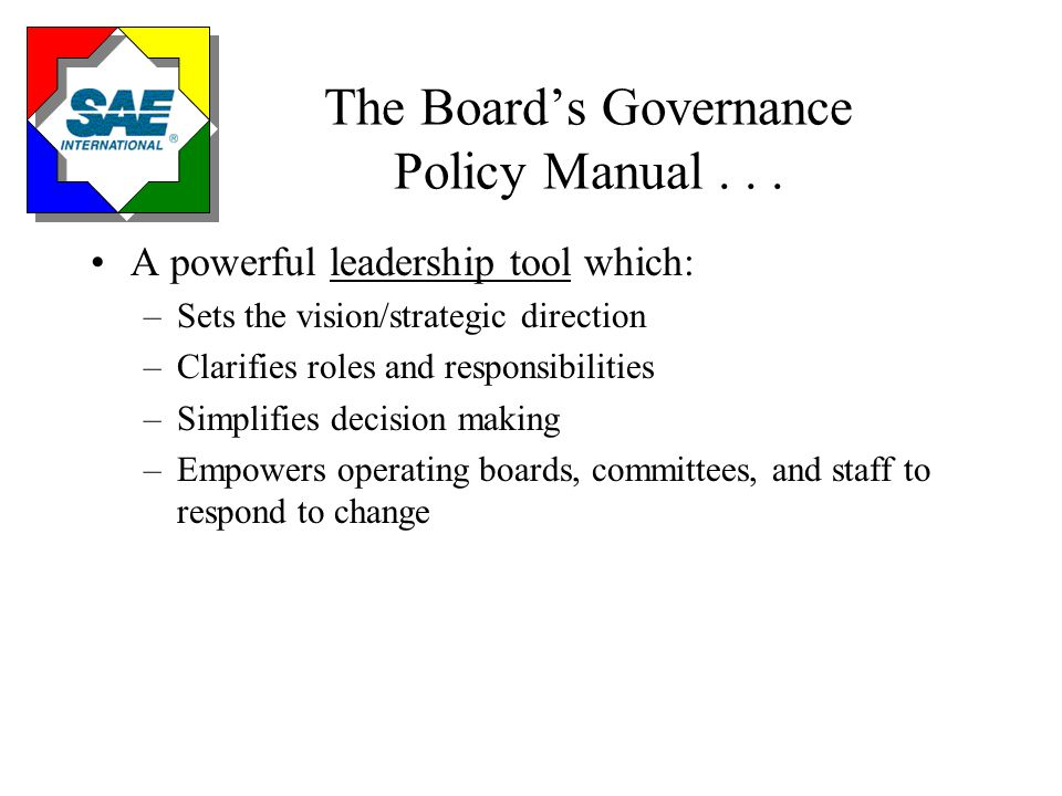 Basic Principles of Governance Policy Board sets policies of organization Empowerment of organization Climate of trust, respect, and teamwork Total quality management Policy Manual is a living document Any reasonable interpretation permitted Today's environment of rapid change necessitates timely decision making Board sets its own agenda in a rational manner