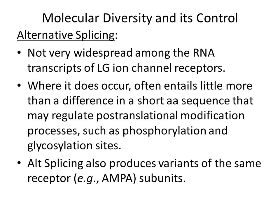 Molecular Diversity and its Control Alternative Splicing: e.g., Each of the 4 AMPAR subunits occur in 2 alternatively spliced variants, called flip and flop.