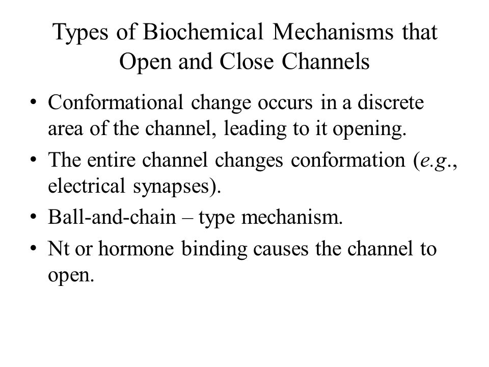 Types of Biochemical Mechanisms that Open and Close Channels (Cont'd) Nt or hormone binding to receptor causes a 2 nd messenger to activate a protein kinase that phosphorylates a channel and thus opens it.