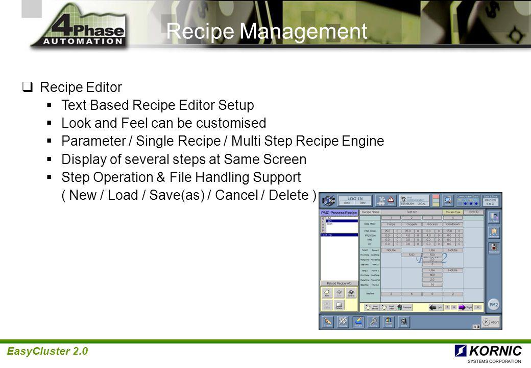 EasyCluster 2.0 PM1 Process Recipe 1 PM1 Process Recipe 2 PM1 Process Recipe 3 PM1 Process Recipe 4 PM2 Process Recipe 1 PM2 Process Recipe 2 PM2 Process Recipe 3 PM2 Process Recipe 4 PM3 Process Recipe 1 PM3 Process Recipe 2 PM3 Process Recipe 3 PM3 Process Recipe 4 LOT RECIPE CLUSTER RECIPE PROCESS RECIPE Wafer1 2 3 4 5 6 7 8 9 … 25 Wafer1 2 3 4 5 6 7 8 9 … 25 PathPM1 PM2 PathPM1 PM2 PathPM1 PM2 PM3 PathPM1 PM2 PM3 Recipe Hierarchy