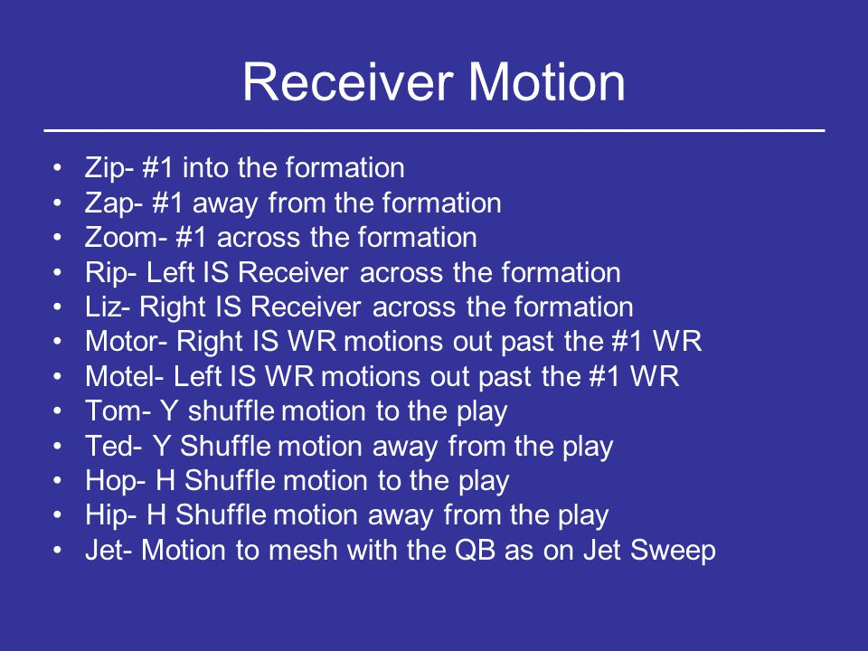 RB Motion Hump- A Back to the TE Jump- A Back away from the TE Away- H (in the backfield) away from the TE To- H (In the backfield) to the TE Orbit- Motions our H or A back into the backfield Adding Re to any motion brings the player back Adding slow to any motion slows the player down