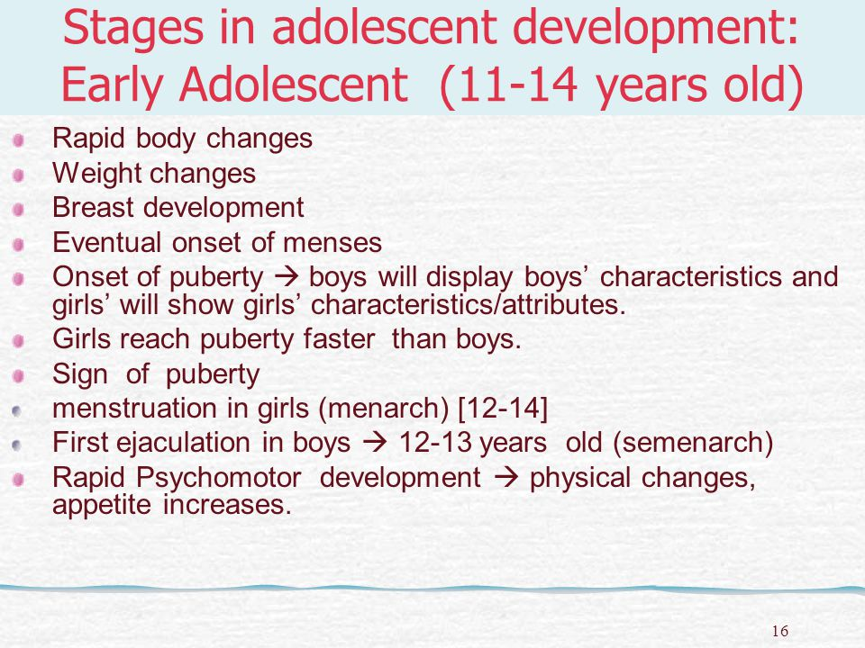 17 Stages in adolescent development: Early Adolescent (11-14 years old) Girls Earlier physical changes/ development than boys  bigger & taller (9-10) Breast & hip bigger Start menstruation Reproductive organ Ovary functioning Fats deposited – hip & breast Boys 2 or 3 years later than girls (11-12) Muscles hard/tougher Shoulder & chest widen Skin coarser, active sweat glands & acne tendency.
