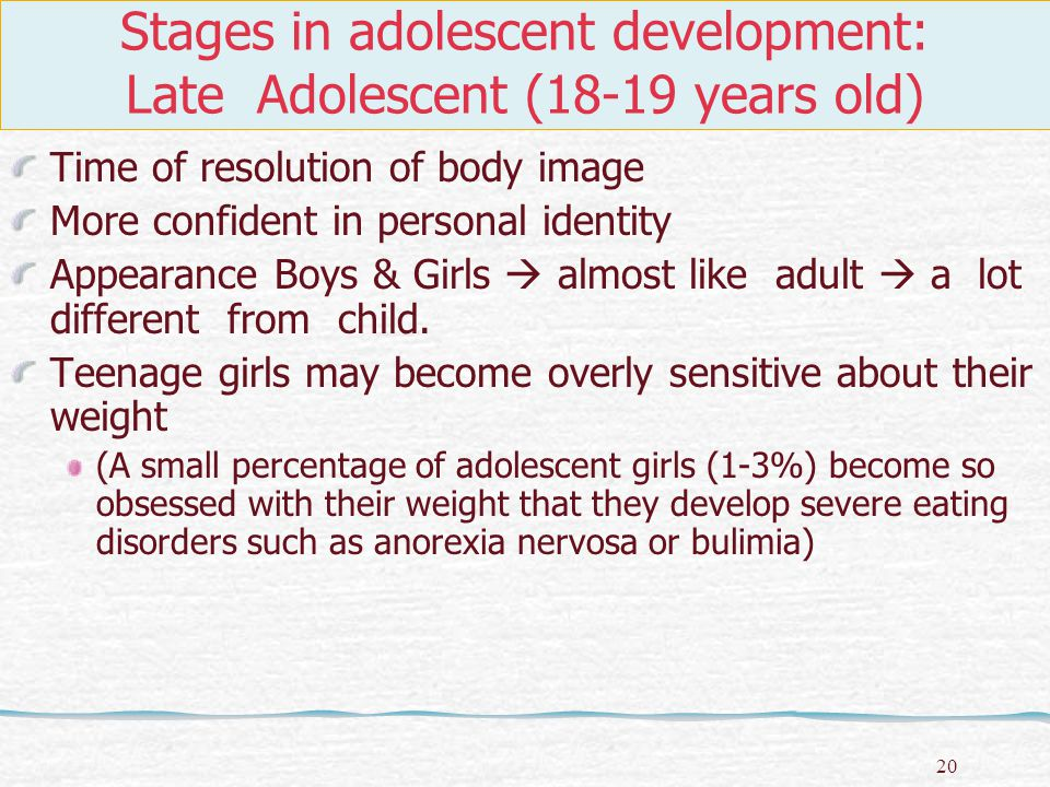21 Stages in adolescent development: Late Adolescent (18-19 years old) Girls Height  stops growing at 18 Nearing adult world  almost complete Regular menstruation cycle Blood pressure & heart beat  equivalent to an adult.