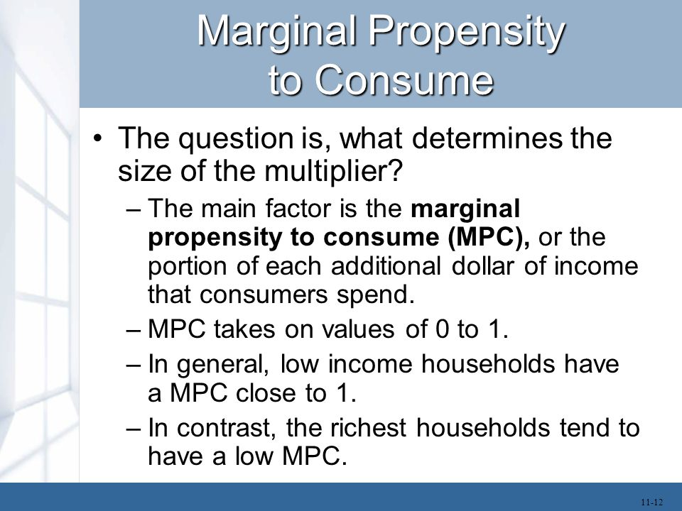 Marginal Propensity to Consume –The multiplier will be higher if government spending goes to people with a high marginal propensity to consume.