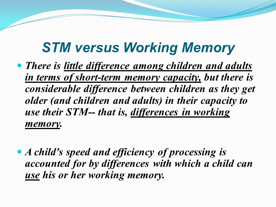 STM versus Working Memory There is little difference among children and adults in terms of short-term memory capacity, but there is considerable difference between children as they get older (and children and adults) in their capacity to use their STM-- that is, differences in working memory.