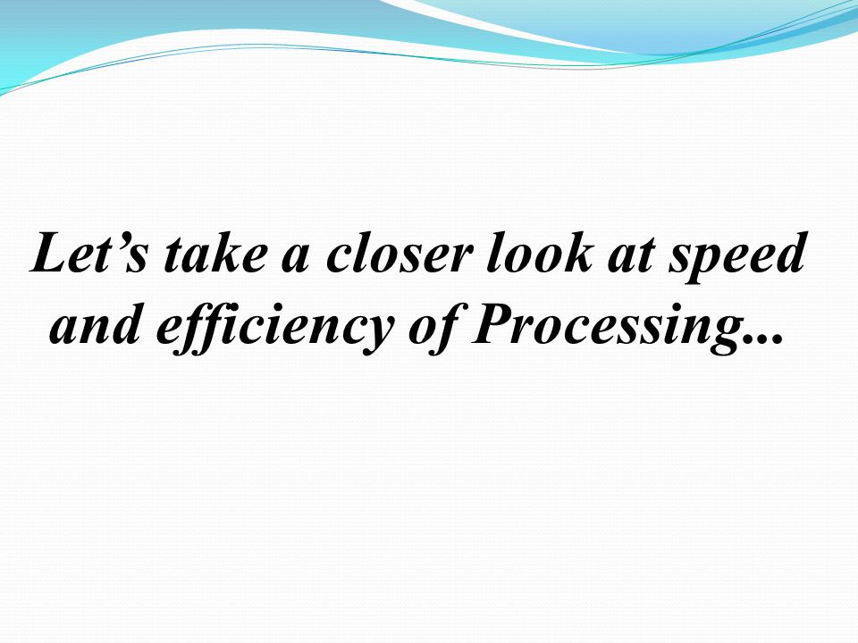 Let's take a closer look at speed and efficiency of Processing...