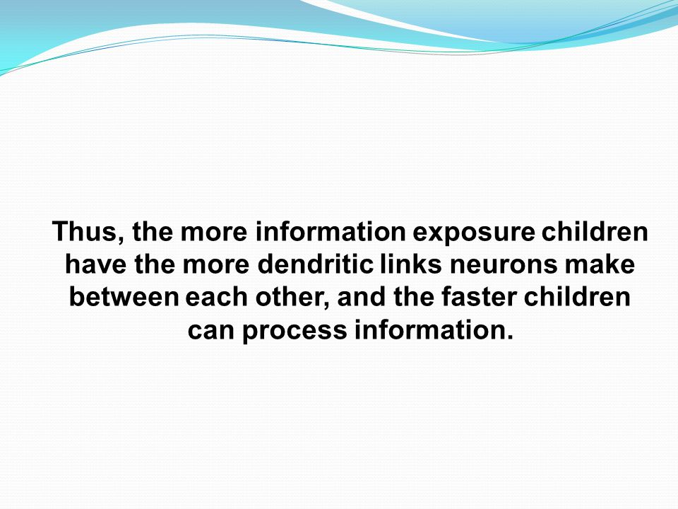 Thus, the more information exposure children have the more dendritic links neurons make between each other, and the faster children can process information.