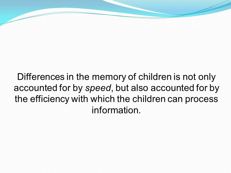 Differences in the memory of children is not only accounted for by speed, but also accounted for by the efficiency with which the children can process information.