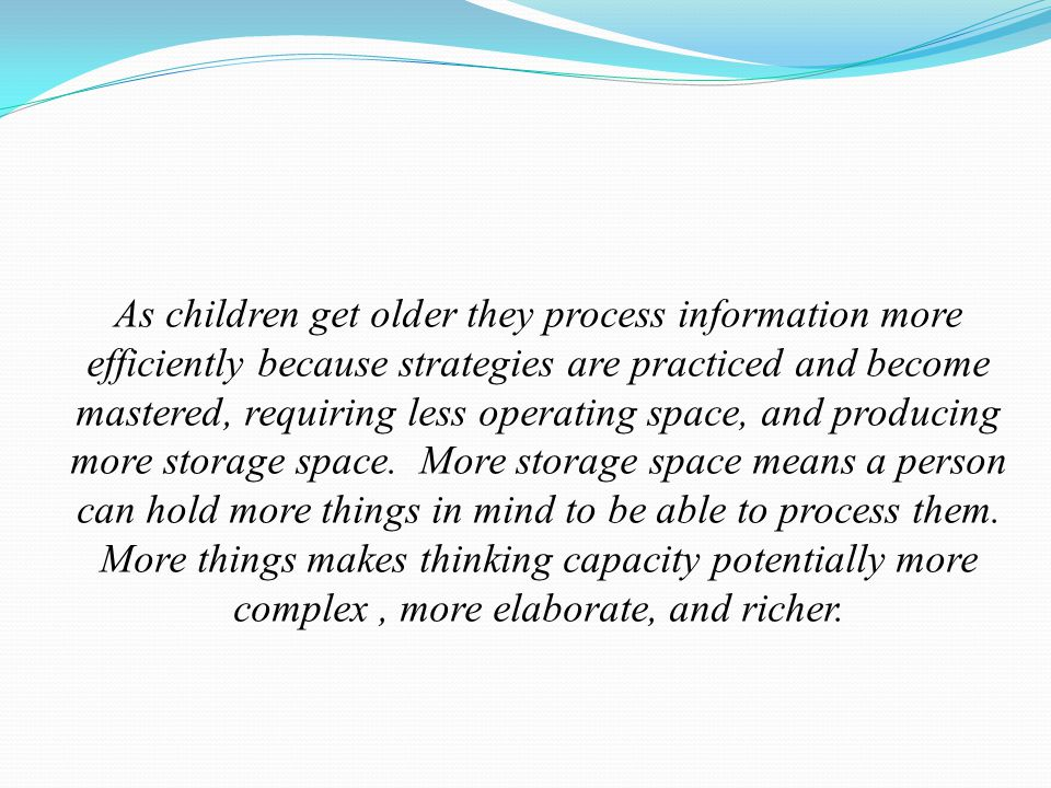 As children get older they process information more efficiently because strategies are practiced and become mastered, requiring less operating space, and producing more storage space.
