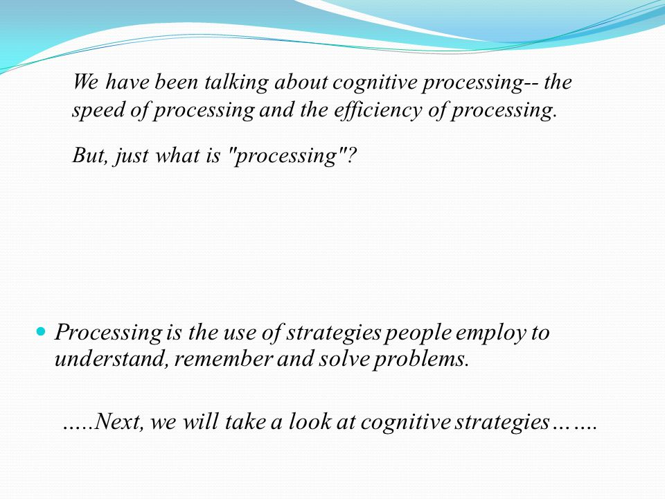 We have been talking about cognitive processing-- the speed of processing and the efficiency of processing.