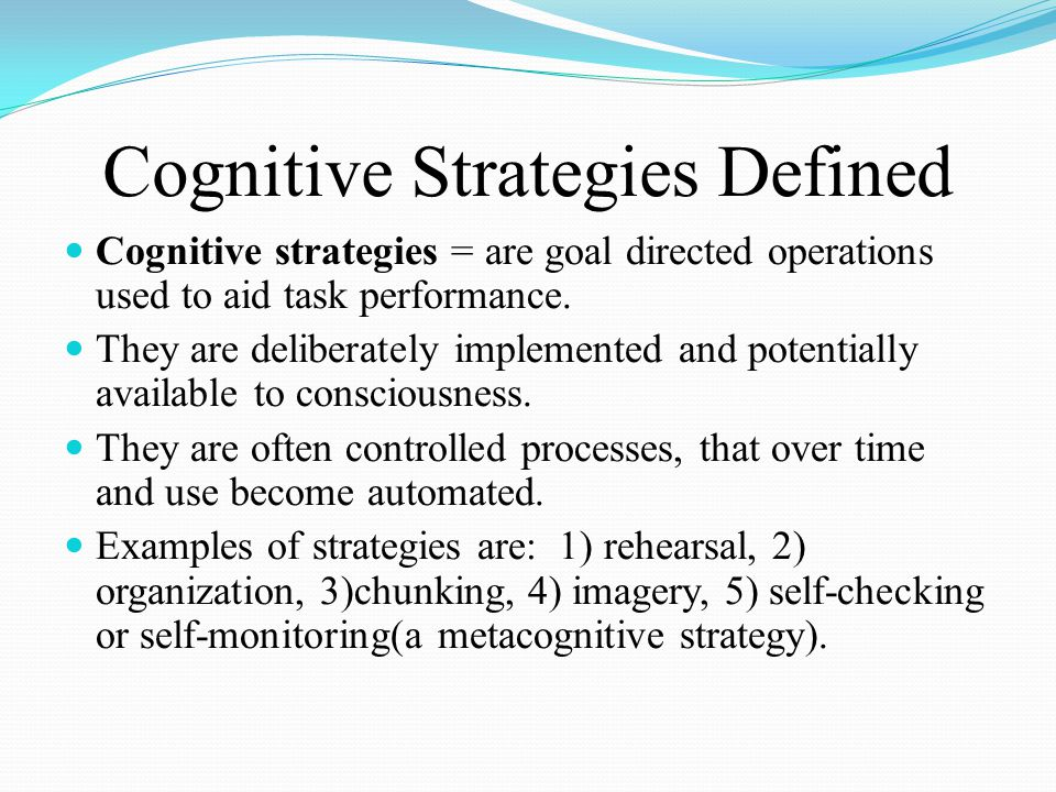 Cognitive Strategies Defined Cognitive strategies = are goal directed operations used to aid task performance.