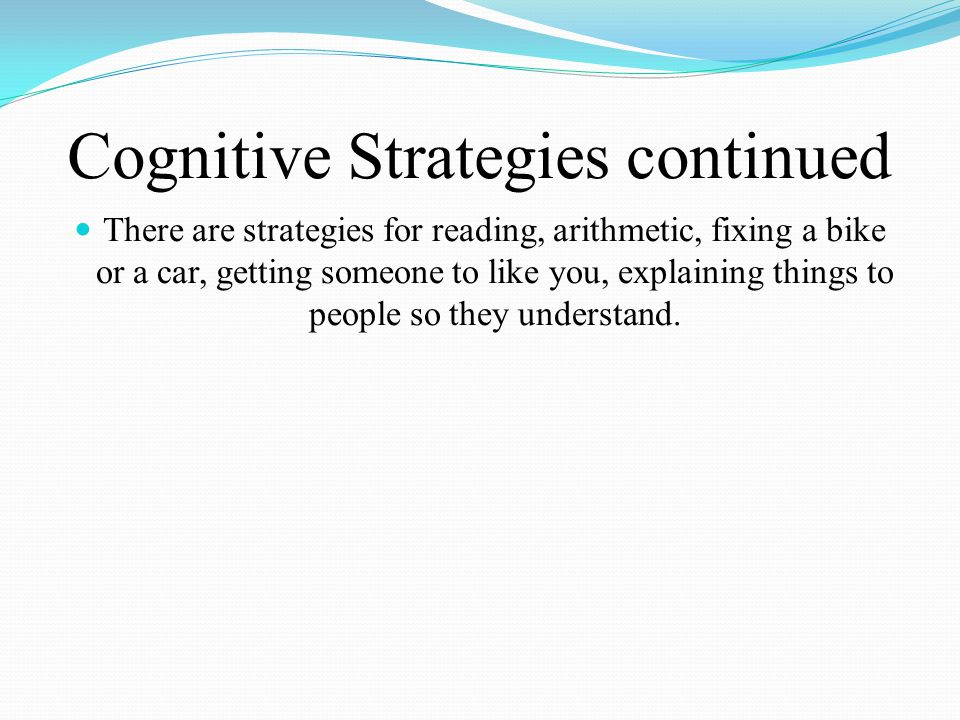 Cognitive Strategies continued There are strategies for reading, arithmetic, fixing a bike or a car, getting someone to like you, explaining things to people so they understand.