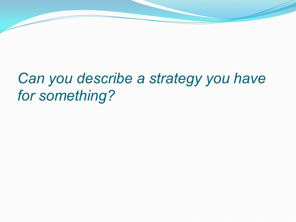Can you describe a strategy you have for something?