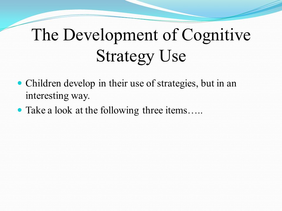The Development of Cognitive Strategy Use Children develop in their use of strategies, but in an interesting way.