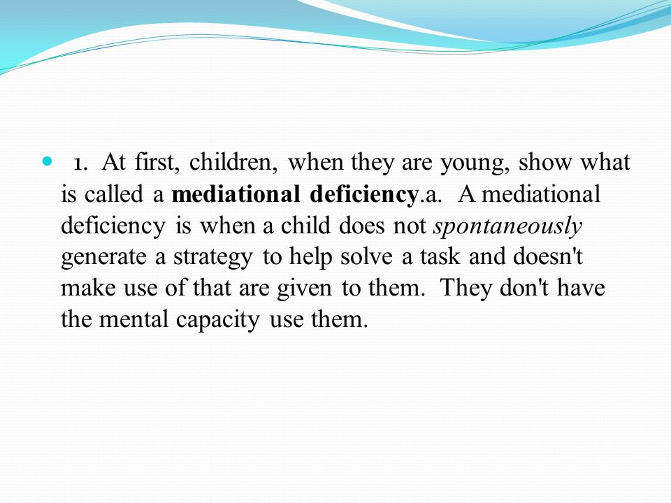 1.A t first, children, when they are young, show what is called a mediational deficiency.a.