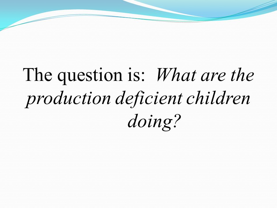 The question is: What are the production deficient children doing?